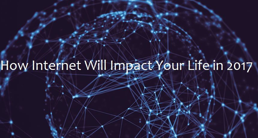 How Internet Will Impact Your Life in 2017