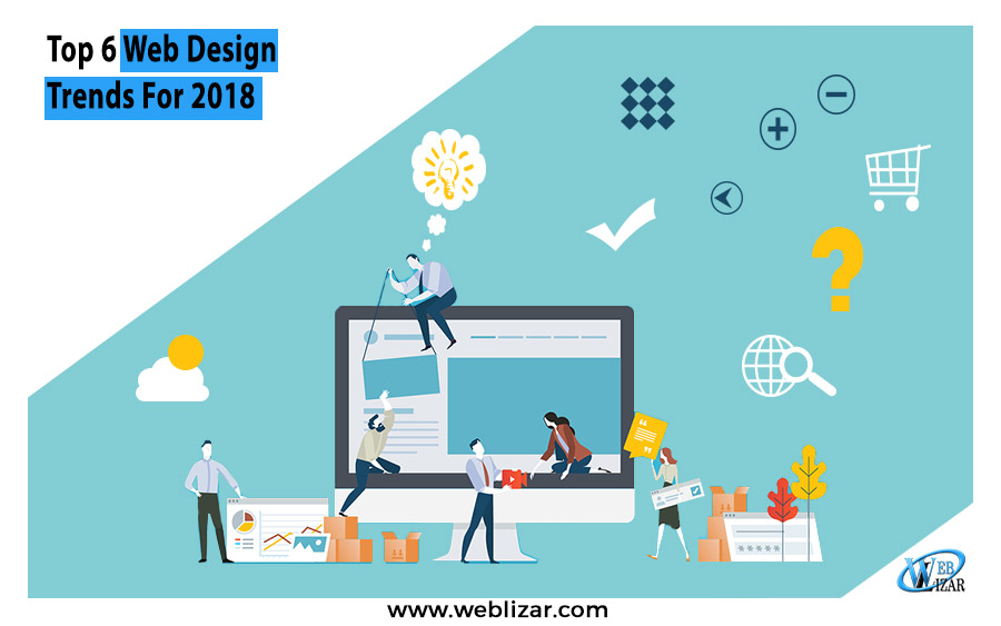 Top 6 Web Design Trends For 2018 - Weblizar Blog