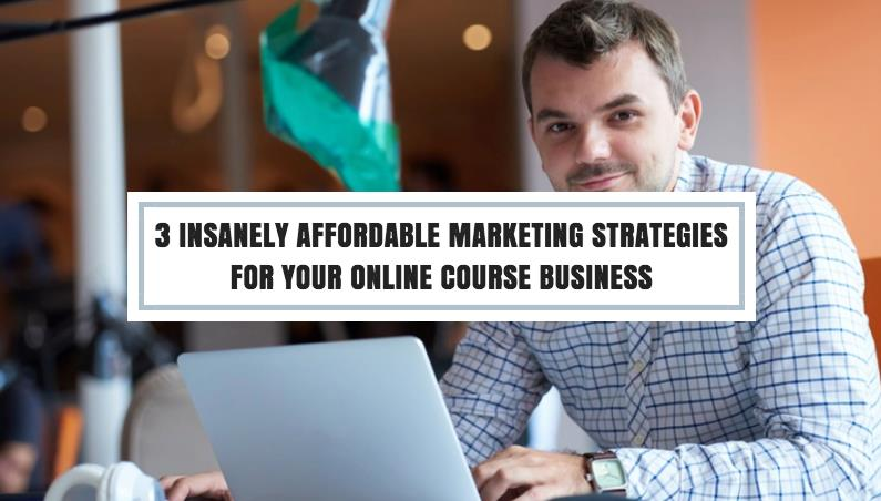 3 Insanely Affordable Marketing Strategies For Your Online Course Business